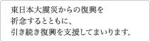 東日本大震災からの復興を祈念するとともに、引き続き復興を支援してまいります。